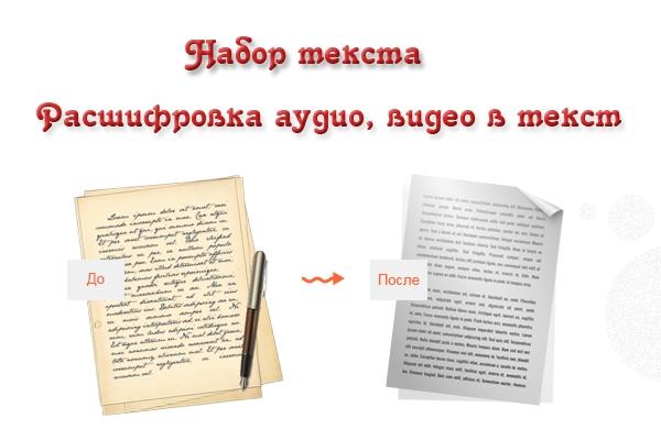 Набор текста, расшифровка аудио, видео в текстНабор текста<br>Быстро и грамотно наберу текст, сделаю расшифровку аудио- и видеофайлов. Исходный материал должен быть разборчиво написан, если есть специальные сокращения, символы и т. д. необходимо предоставить их расшифровку. Аудио или видео с разборчивой речью на русском языке. В 1 кворк входит: 1. Набор рукописного текста в формат Word - 10 000 знаков; или 2. Набор печатного текста из фотографий, изображений, сканов в формат Word - 15 000 знаков; или 3. Расшифровка аудио- и видео материалов в формат Word - 60 минут.<br>