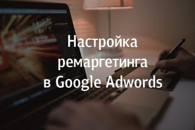 Настройка ремаркетинга в Google AdwordsКонтекстная реклама<br>Настрою ремаркетинг для того, чтобы клиенты которые были на вашем сайте, но пока ничего не купили, вспомнили о вас! Они увидят вашу рекламу на других сайтах и с большой долей вероятности вернутся на вашу страницу.<br>