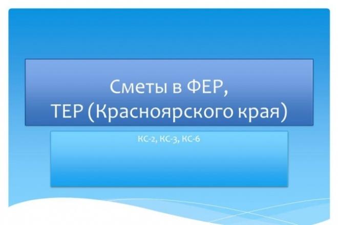 Составлю смету, КС-2, КС-3, КС-6Инжиниринг<br>Составлю сметную документацию на общестроительные работы, ремонтные работы, благоустройство, инженерные коммуникации, (кроме электрики), дорожное строительство, сметы на ПИР. Использую нормативную базу ФЕР-2001, ТЕР-2001 (только Красноярский край) Работаю в ПК Гранд-Смета<br>