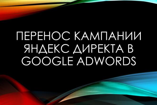 Перенос кампании Яндекс Директ в Google AdWordsКонтекстная реклама<br>Перенесу рекламную кампанию из Яндекс.Директ в Google Adwords - 1 кворк = 1 рекламная кампания на Поиске. Почти 50% россиян пользуются поиском Google и их доля неуклонно растет за счет мобильных устройств. Перенесу и настрою: 1. Новый формат расширенных текстовых объявлений. 2. Произведу настройку рекламной кампании. 3. Добавлю дополнительные ссылки. 4. Добавлю номер телефона. 5. Добавлю уточнения. Сопровождение рекламной кампании Google Adwords после переноса 3 дня. Закажите Kwork!<br>