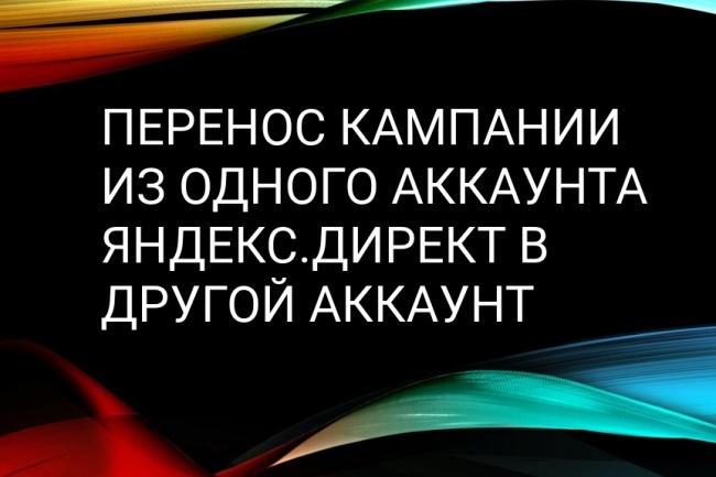 Быстро перенесу кампанию из аккаунта Яндекс. Директ в другой аккаунтКонтекстная реклама<br>Быстро перенести всю кампанию Яндекс. Директ из одного аккаунта в другой аккаунт Яндекс. Директ? Легко!<br>