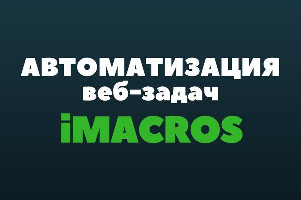 Разработаю скрипт,бота для автоматизации действий в интернете. iMacros 1 - kwork.ru