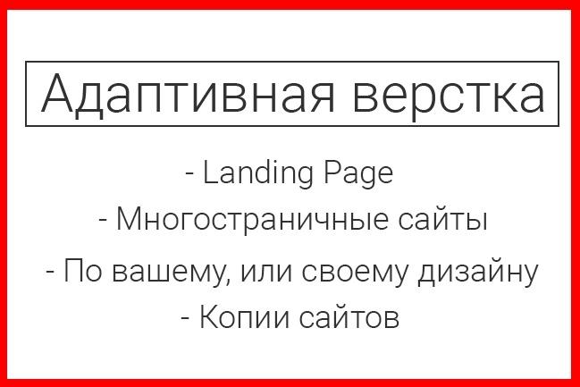 Адаптивная верстка Landing PageВерстка<br>Адаптивная кроссбраузерная верстка одностраничного, или многостраничного сайта. Быстро и качественно. Подключение форм обратной связи. Создание копии сайта. Во время работы могу периодически выливать файлы на свой сервер, чтобы у заказчика была возможность наблюдать за процессом. При работе могу использовать Bootstrap. В процессе верстке применяю таск-менеджер Gulp, и множество пакетов к нему, которые позволяют быстро выполнить работу и на выходе получить красивый адаптивный сайт, который будет одинаково хорошо отображаться в множествах браузеров.<br>