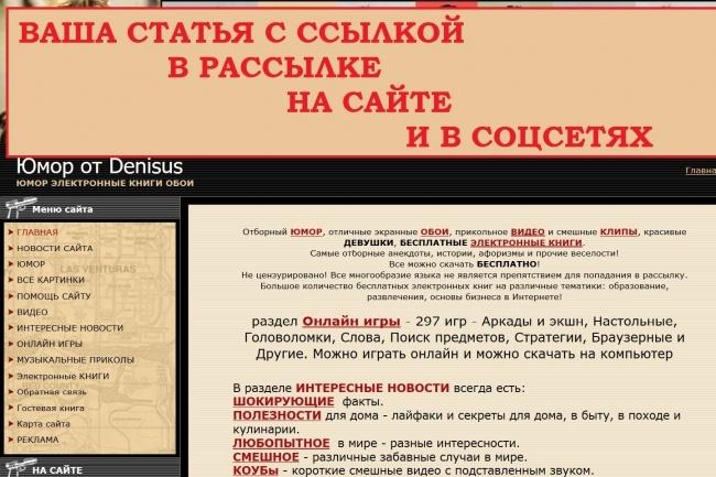 Ваша статья-пост с ссылкой в моей рассылке, на сайте и в соцсетяхСсылки<br>Размещу ваш пост в рассылке на subscribe. ru +полный пост с вечной ссылкой на моем сайте в разделе интересные новости и в соцсетях. пример - http://www.denisus.com/blog/lichnyj_robot_ehto_prosto/2016-08-25-981 Разделы сайта позволяют разместить посты на различные тематики. Рассылка - подписчиков- 8 819, кликабельность CTR - 23-60% Посещаемость сайта - 800-900/сутки, в день выхода рассылки больше! Пост дублируется в соцсетях: ВКонтакте - http://vk.com/denisus_club - 5. 440 участников Твиттер - http://twitter.com/denisus05 - 6. 280 участников Г угль+ - http://plus.google.com/102474565581863209509 - 306 подписчиков Фэйсбук - http://www.facebook.com/profile.php?id=100000465137244 - 1. 620 друзей Что вы имеете за кворк: пост в моей рассылке на subscribe. ru в виде анонса + полный пост с вечной ссылкой на моем сайте + посты в соцсетях + переходы на свой сайт по ссылкам! Сайт есть в десятке RSS -рассылок, к примеру лента Почтовая от subscribe. ru - http://subscribe.ru/catalog/rss.148598 (в таком виде идут RSS новости моего сайта - http://denisus.com/news/rss) и как только публикуется новая инфа на сайте, сразу люди приходят и из RSS-подписок. Для тех, кто в теме - сайт НЕ торгует ссылками с бирж.<br>