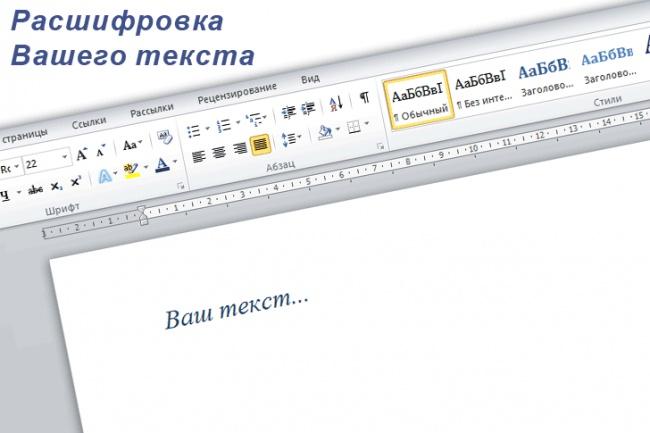 Расшифрую текстНабор текста<br>Перевод текста из фото, аудио и видеоматериалов. Корректировка и редактура бесплатно по согласованию. Работа с любым текстом на русском языке: стенограммы, художественные и технические тексты. Сохранение текста в любом формате: .txt, .doc, .docx, .rtf, .pdf, и т.д.<br>