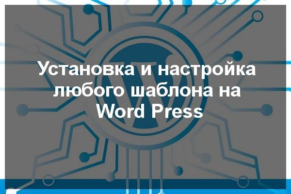 Установка и настройка любого шаблона на WordPressАдминистрирование и настройка<br>В данный кворк входят следующие услуги: Установка вашего любого шаблона, (вашей темы) на CMS Word Press Напишу документацию пользователя<br>