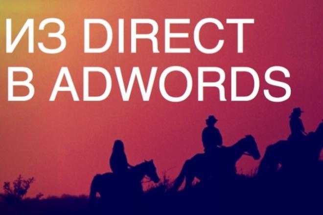 Перенесу вашу рекламную кампанию из Яндекс.Директ в Google AdWordsКонтекстная реклама<br>Перенесу ваши рекламные кампании из Яндекс.Директ в Google AdWords. Объем на один Кворк до 1.000 ключевых фраз. Бонус каждому заказчику - интегрирую аккаунт AdWords с Google Analytics (при его отсутсвтии напишу ТЗ и подскажу как установить на сайт), создам необходимые Аудитории для ремаркетинга и импортирую цели в аккаунт AdWords (при наличии целей). Что же входит в данную услугу: 1) Создание аккаунта в Google AdWords, если его нет. 2) Создание рекламной кампании и настройка в соответствии с настройкой РК в Директе. 3) Корректировка заголовков, описаний, уточнений, utm-меток, быстрых ссылок под требования Google AdWords. 4) Перекрестная минусовка фраз (для поисковых кампаний). 5) Загрузка кампании на аккаунт и отправка на модерацию (при необходимости). Либо просто присылаю Excel файл готовый к загрузке. В конечном счете вам останется только запустить кампанию.<br>