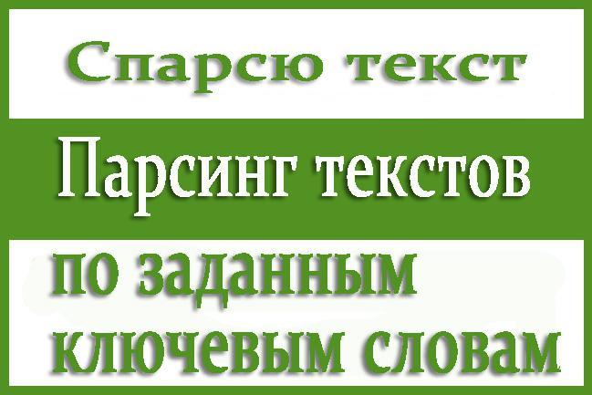 Спарсю текстСтатьи<br>Спарсю текст по заданным ключевым словам. - текст парсится на русском языке. - каждый текст будет соответствовать одному ключевому слову - один файл содержит несколько тысяч символов - общий объем файлов = 30 мб текста. 30 мб текста = 25-30 млн символов. Вам нужно дать мне только 10-30 ключевых слов и все. Кому это нужно: - рерайтерам, копирайтерам - дорвейщикам Вы можете заказать доп услуги: - соединить файлы в один и удалить переносы строк. - чистка текста от лишних символов и его уникализация (перемешивание). - другой язык.<br>
